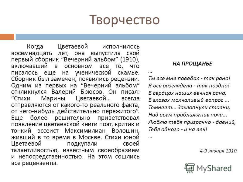 Творчество Когда Цветаевой исполнилось восемнадцать лет, она выпустила свой первый сборник Вечернии альбом (1910), включавший в основном все то, что писалось еще на ученической скамье. Сборник был замечен, появились рецензии. Одним из первых на Вечер