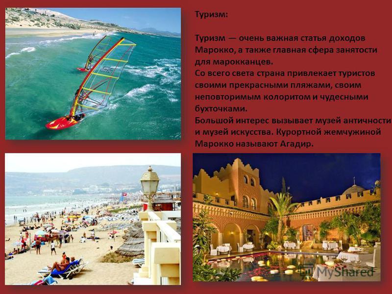 Туризм: Туризм очень важная статья доходов Марокко, а также главная сфера занятости для марокканцев. Со всего света страна привлекает туристов своими прекрасными пляжами, своим неповторимым колоритом и чудесными бухточками. Большой интерес вызывает м