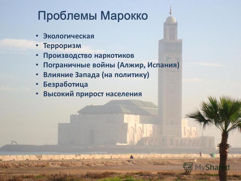Проблемы Марокко Экологическая Терроризм Производство наркотиков Пограничные войны (Алжир, Испания) Влияние Запада (на политику) Безработица Высокий прирост населения