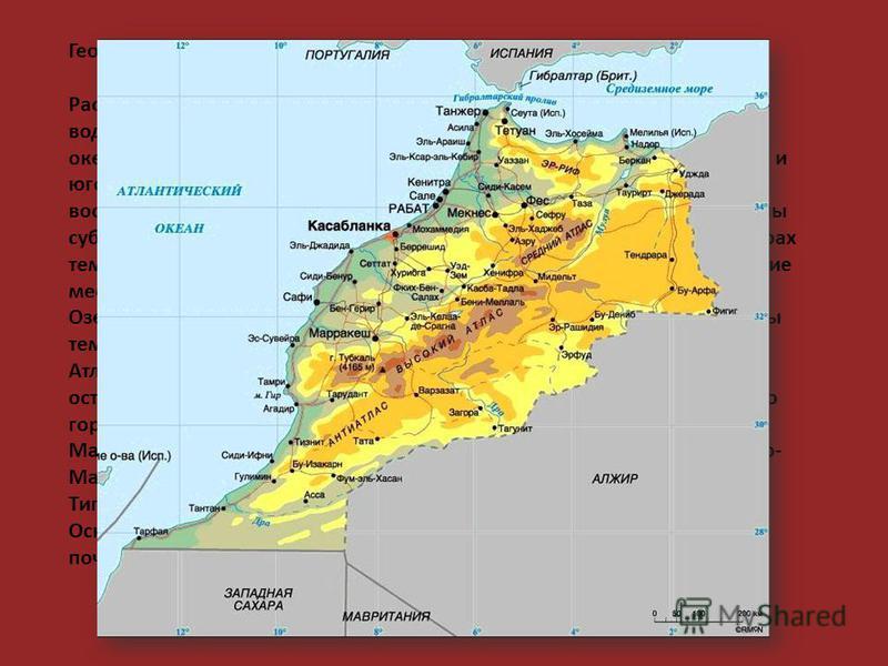 Географическое положение: Расположено на территории Северной Африки. Омывается на севере водами Средиземного моря и на западе Атлантического океана. Гибралтарский Пролив отделяет Марокко от Европы. На востоке и юго-востоке граничит с Алжиром, на юге