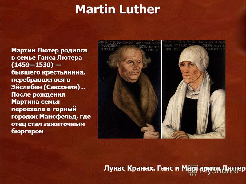 Лукас Кранах. Ганс и Маргарита Лютер Мартин Лютер родился в семье Ганса Лютера (14591530) бывшего крестьянина, перебравшегося в Эйслебен (Саксония).. После рождения Мартина семья переехала в горный городок Мансфельд, где отец стал зажиточным бюргером