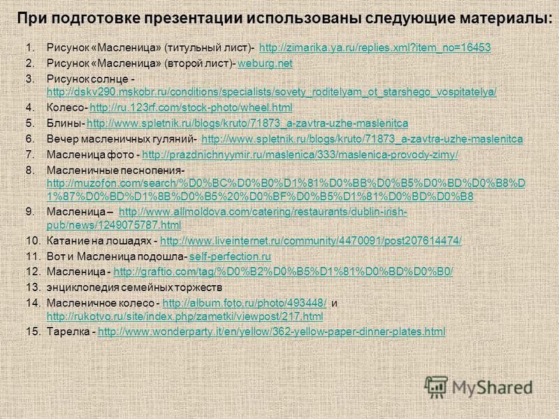 1. Рисунок «Масленица» (титульный лист)- http://zimarika.ya.ru/replies.xml?item_no=16453http://zimarika.ya.ru/replies.xml?item_no=16453 2. Рисунок «Масленица» (второй лист)- weburg.netweburg.net 3. Рисунок солнце - http://dskv290.mskobr.ru/conditions