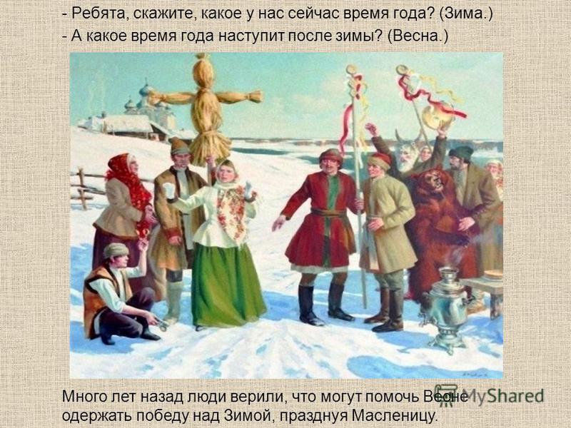 - Ребята, скажите, какое у нас сейчас время года? (Зима.) - А какое время года наступит после зимы? (Весна.) Много лет назад люди верили, что могут помочь Весне одержать победу над Зимой, празднуя Масленицу.