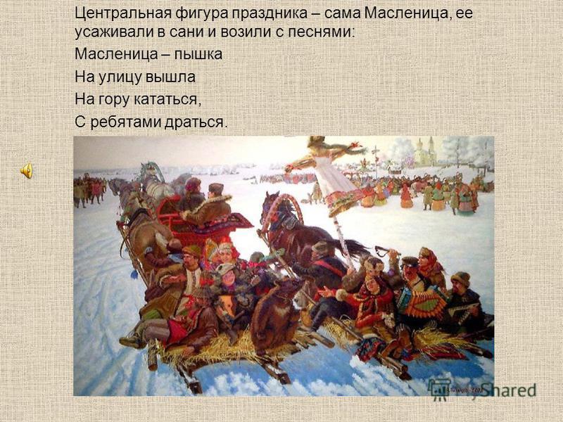 Центральная фигура праздника – сама Масленица, ее усаживали в сани и возили с песнями: Масленица – пышка На улицу вышла На гору кататься, С ребятами драться.
