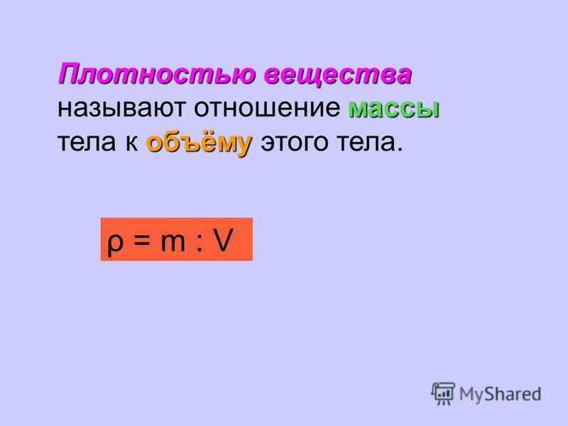 Плотностью вещества массы объёму Плотностью вещества называют отношение массы тела к объёму этого тела. ρ = m : V