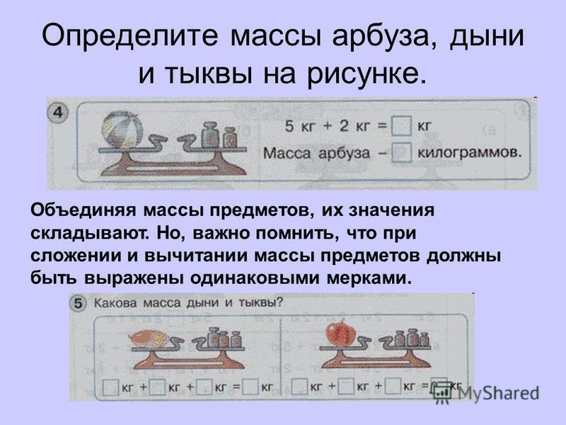Определите массы арбуза, дыни и тыквы на рисунке. Объединяя массы предметов, их значения складывают. Но, важно помнить, что при сложении и вычитании массы предметов должны быть выражены одинаковыми мерками.