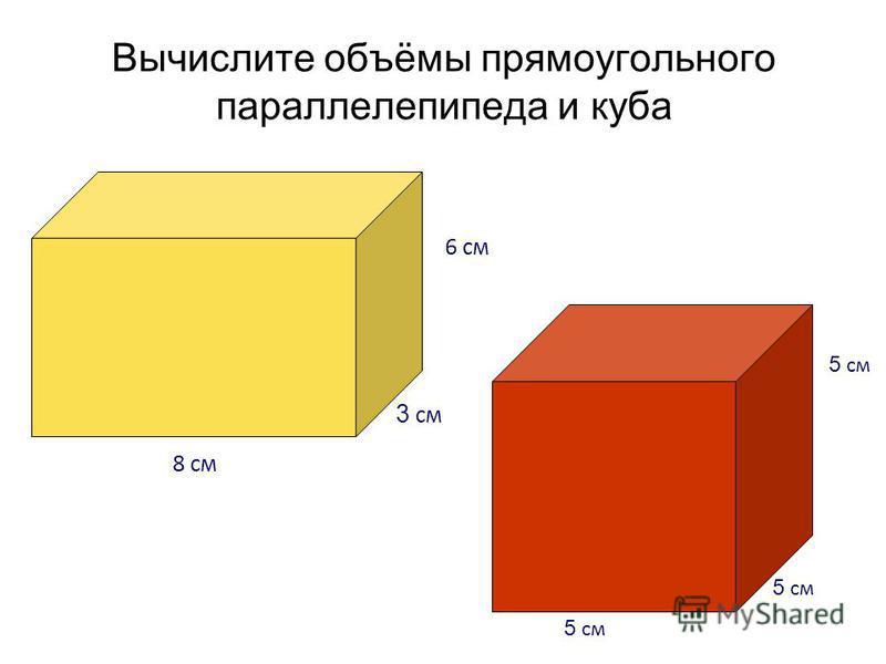 Вычислите объёмы прямоугольного параллелепипеда и куба 5 см 6 см 3 см 8 см