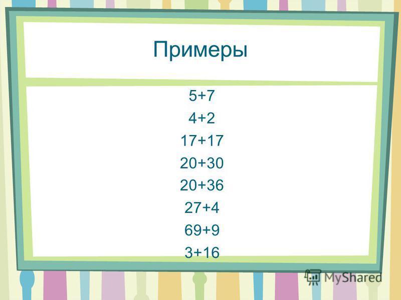 Примеры 5+7 4+2 17+17 20+30 20+36 27+4 69+9 3+16