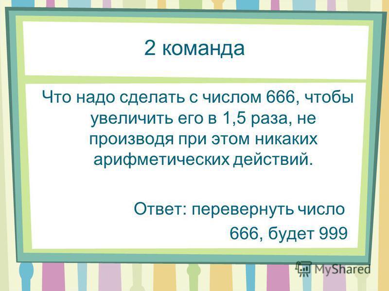 2 команда Что надо сделать с числом 666, чтобы увеличить его в 1,5 раза, не производя при этом никаких арифметических действий. Ответ: перевернуть число 666, будет 999
