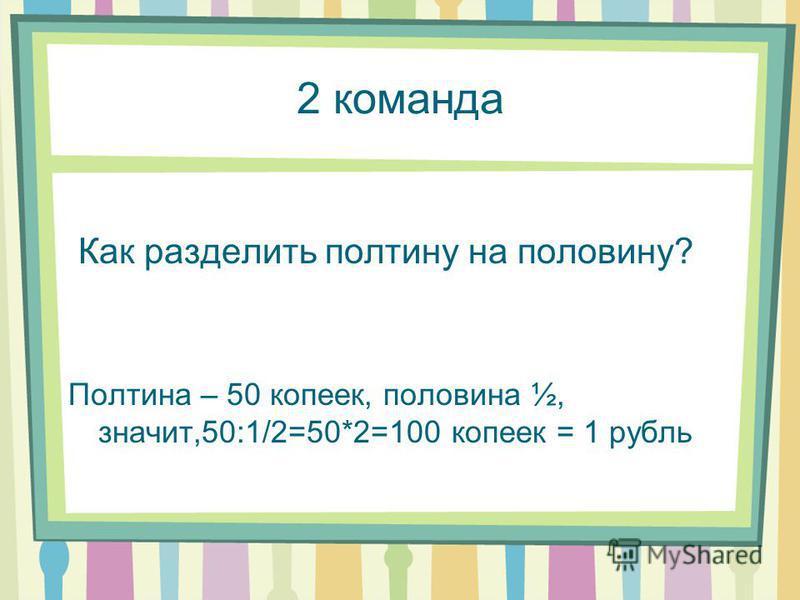 2 команда Как разделить полтину на половину? Полтина – 50 копеек, половина ½, значит,50:1/2=50*2=100 копеек = 1 рубль