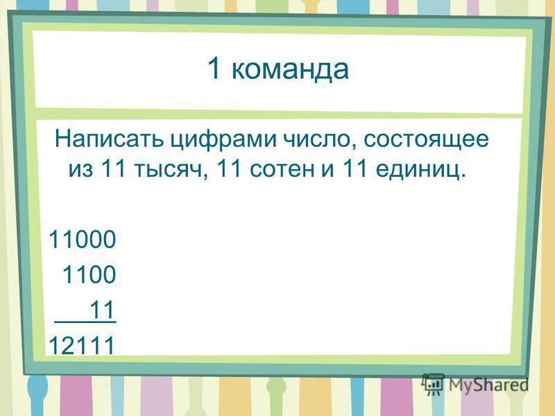 1 команда Написать цифрами число, состоящее из 11 тысяч, 11 сотен и 11 единиц. 11000 1100 11 12111