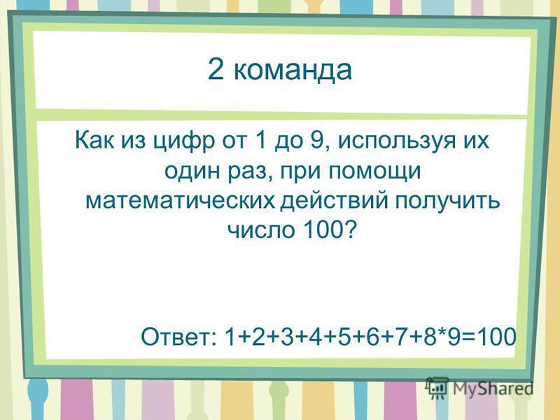 2 команда Как из цифр от 1 до 9, используя их один раз, при помощи математических действий получить число 100? Ответ: 1+2+3+4+5+6+7+8*9=100