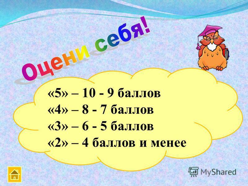 «5» – 10 - 9 баллов «4» – 8 - 7 баллов «3» – 6 - 5 баллов «2» – 4 баллов и менее