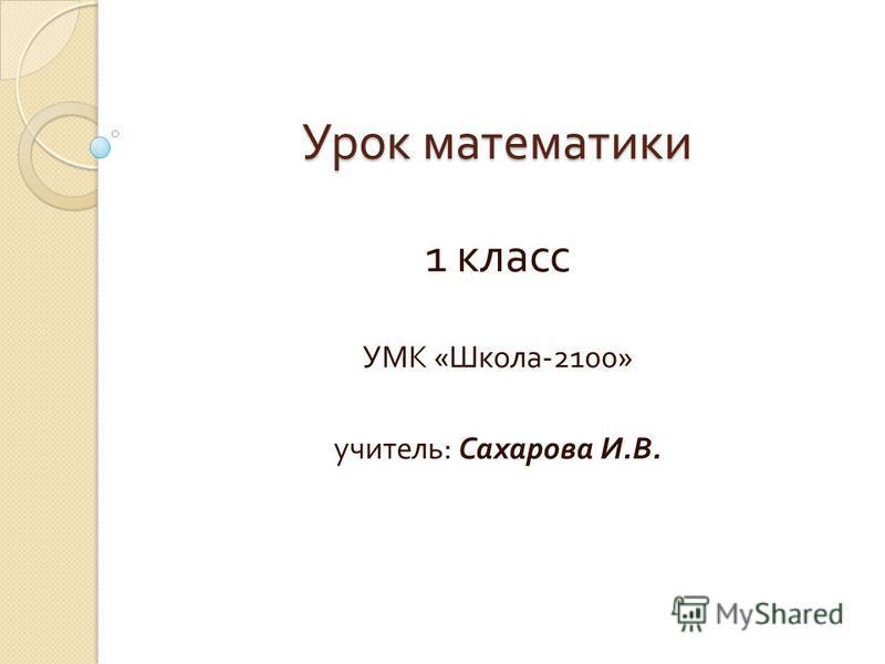 Урок математики 1 класс УМК « Школа -2100» учитель : Сахарова И. В.