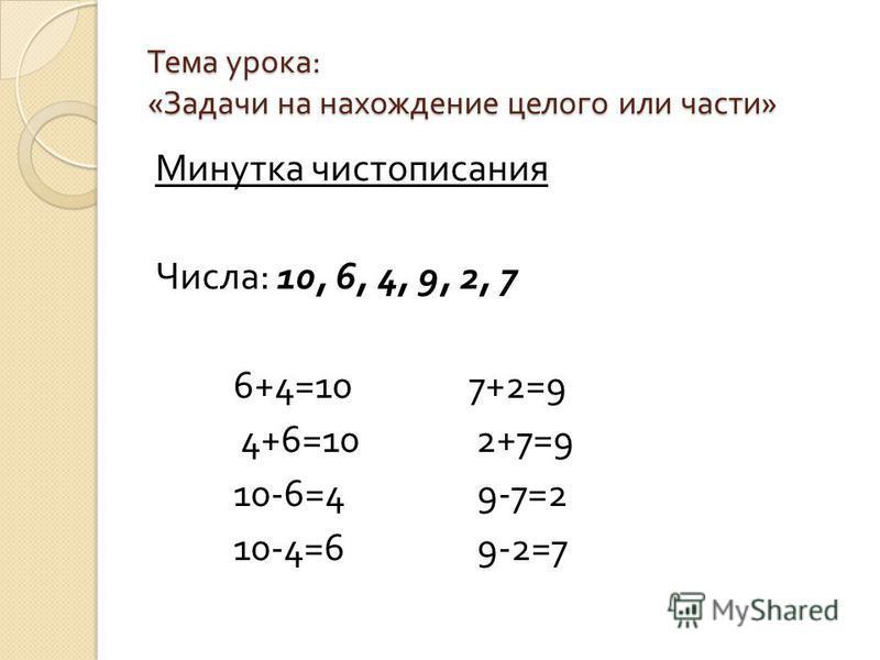 Тема урока : « Задачи на нахождение целого или части » Минутка чистописания Числа : 10, 6, 4, 9, 2, 7 6+4=10 7+2=9 4+6=10 2+7=9 10-6=4 9-7=2 10-4=6 9-2=7