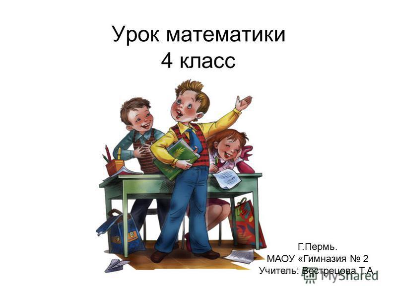 Урок математики 4 класс Г.Пермь. МАОУ «Гимназия 2 Учитель: Вострецова Т.А.
