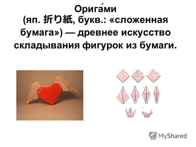Орига́ми (яп., букв.: «сложенная бумага») древнее искусство складывания фигурок из бумаги.