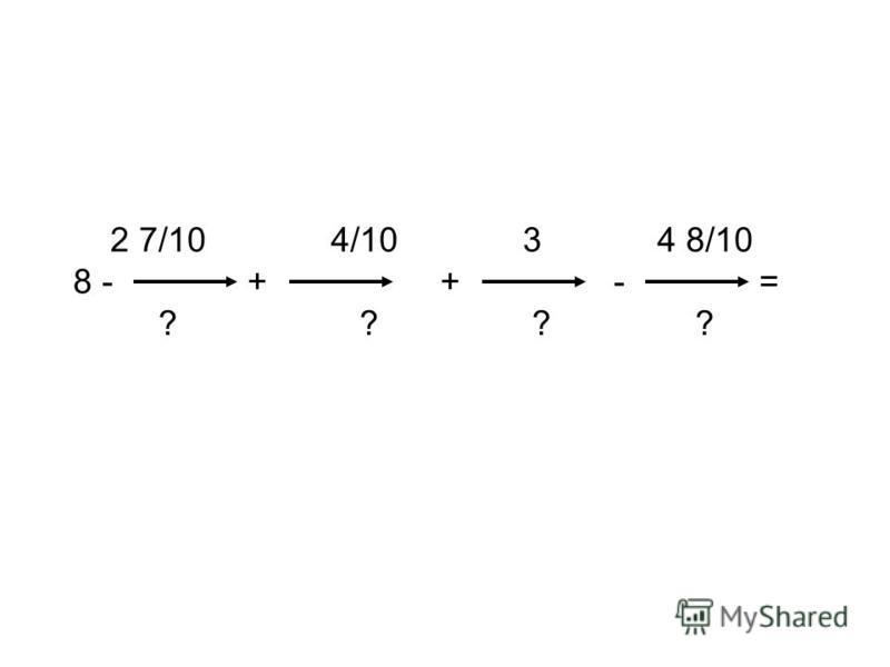 2 7/10 4/10 3 4 8/10 8 - + + - = ? ? ? ?