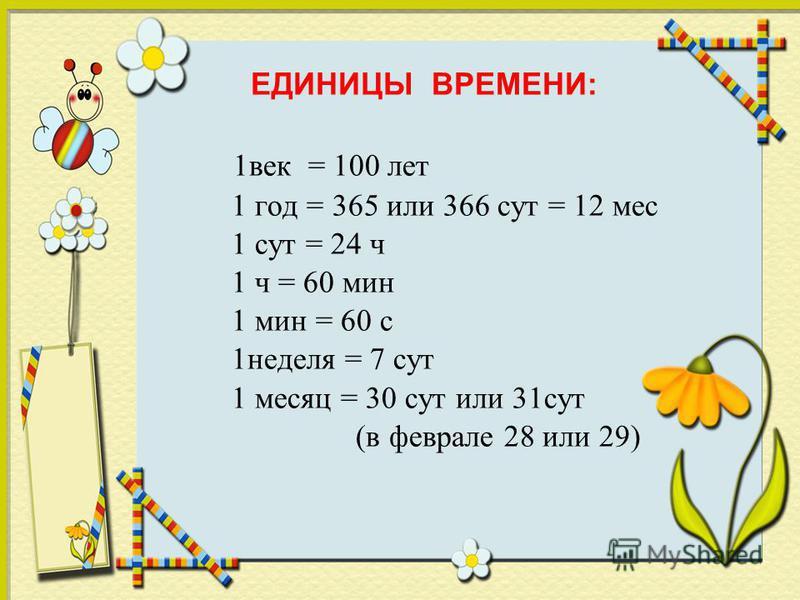 1 век = 100 лет 1 год = 365 или 366 сут = 12 мес 1 сут = 24 ч 1 ч = 60 мин 1 мин = 60 с 1 неделя = 7 сут 1 месяц = 30 сут или 31 сут (в феврале 28 или 29) ЕДИНИЦЫ ВРЕМЕНИ: