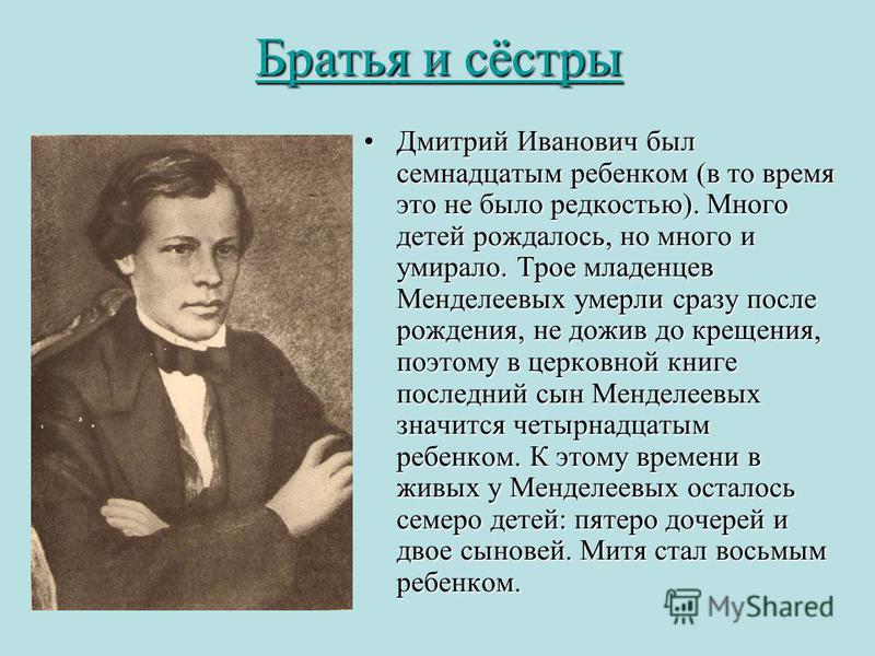 Братья и сёстры Братья и сёстры Дмитрий Иванович был семнадцатым ребенком (в то время это не было редкостью). Много детей рождалось, но много и умирало. Трое младенцев Менделеевых умерли сразу после рождения, не дожив до крещения, поэтому в церковной