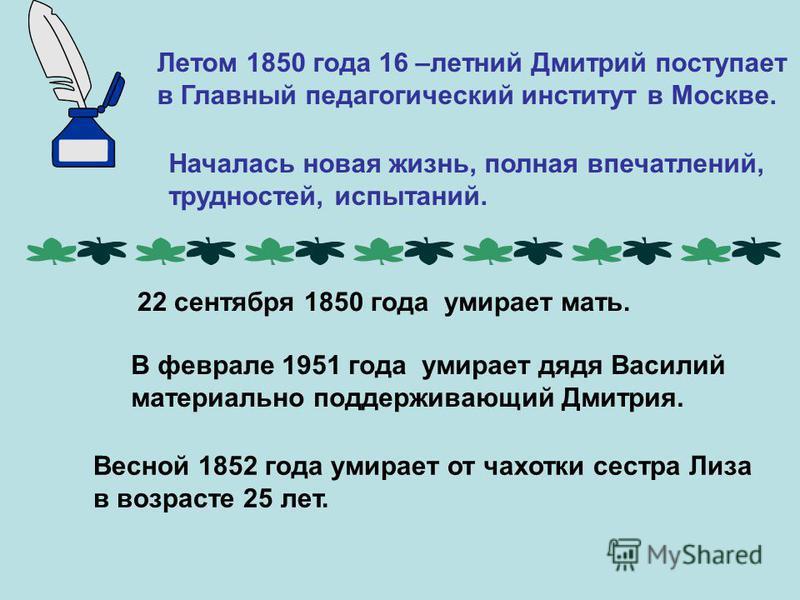 Летом 1850 года 16 –летний Дмитрий поступает в Главный педагогический институт в Москве. Началась новая жизнь, полная впечатлений, трудностей, испытаний. ей, испытаний. 22 сентября 1850 года умирает мать. В феврале 1951 года умирает дядя Василий мате