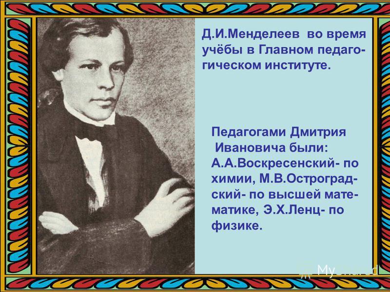 Д.И.Менделеев во время учёбы в Главном педагогическом институте. Педагогами Дмитрия Ивановича были: А.А.Воскресенский- по химии, М.В.Остроград- ский- по высшей математике, Э.Х.Ленц- по физике.