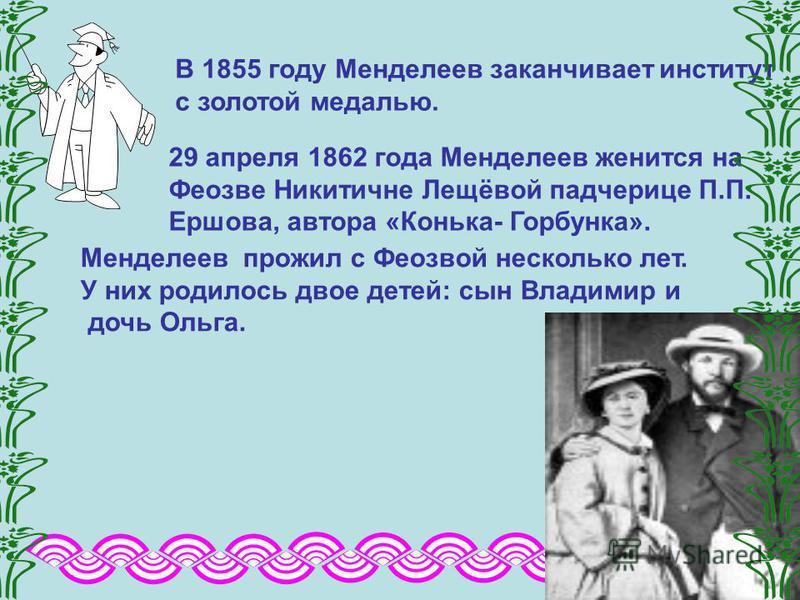 В 1855 году Менделеев заканчивает институт с золотой медалью. 29 апреля 1862 года Менделеев женится на Феозве Никитичне Лещёвой падчерице П.П. Ершова, автора «Конька- Горбунка». Менделеев прожил с Феозвой несколько лет. У них родилось двое детей: сын