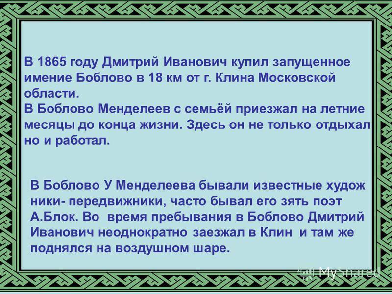 В 1865 году Дмитрий Иванович купил запущенное имение Боблово в 18 км от г. Клина Московской области. В Боблово Менделеев с семьёй приезжал на летние месяцы до конца жизни. Здесь он не только отдыхал но и работал. В Боблово У Менделеева бывали известн