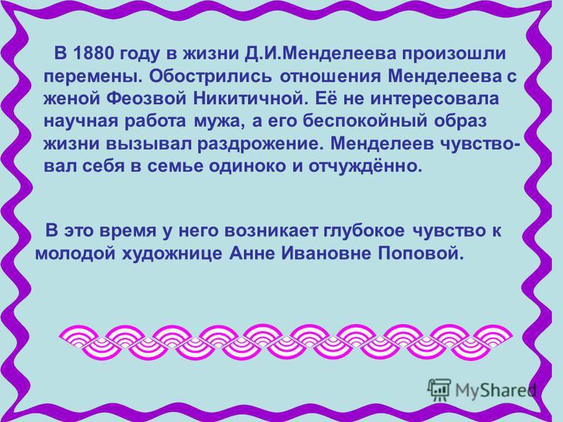 В 1880 году в жизни Д.И.Менделеева произошли перемены. Обострились отношения Менделеева с женой Феозвой Никитичной. Её не интересовала научная работа мужа, а его беспокойный образ жизни вызывал раздражение. Менделеев чувство- вал себя в семье одиноко