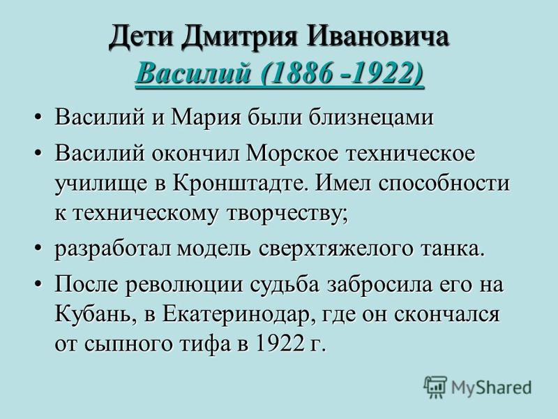 Дети Дмитрия Ивановича Василий (1886 -1922) Василий (1886 -1922) Василий (1886 -1922) Василий и Мария были близнецами Василий и Мария были близнецами Василий окончил Морское техническое училище в Кронштадте. Имел способности к техническому творчеству