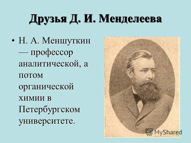 Друзья Д. И. Менделеева Н. А. Меншуткин профессор аналитической, а потом органической химии в Петербургском университете.Н. А. Меншуткин профессор аналитической, а потом органической химии в Петербургском университете.