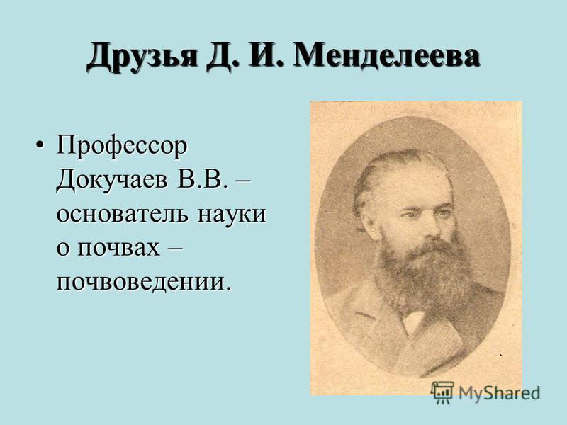 Друзья Д. И. Менделеева Профессор Докучаев В.В. – основатель науки о почвах – почвоведении.Профессор Докучаев В.В. – основатель науки о почвах – почвоведении.