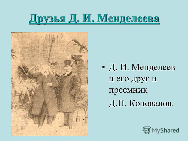 Друзья Д. И. Менделеева Друзья Д. И. Менделеева Д. И. Менделеев и его друг и преемникД. И. Менделеев и его друг и преемник Д.П. Коновалов. Д.П. Коновалов.