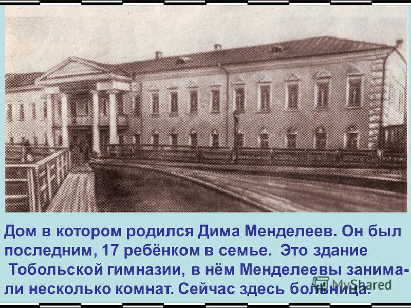 Дом в котором родился Дима Менделеев. Он был последним, 17 ребёнком в семье. Это здание Тобольской гимназии, в нём Менделеевы занимали несколько комнат. Сейчас здесь больница.