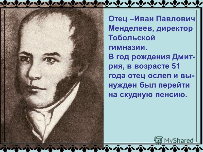 Отец –Иван Павлович Менделеев, директор Тобольской гимназии. В год рождения Дмит- рия, в возрасте 51 года отец ослеп и вынужден был перейти на скудную пенсию.