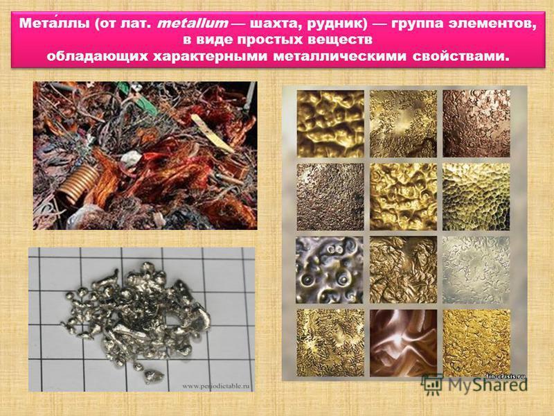 Металлы (от лат. metallum шахта, рудник) группа элементов, в виде простых веществ обладающих характерными металлическими свойствами. Металлы (от лат. metallum шахта, рудник) группа элементов, в виде простых веществ обладающих характерными металлическ