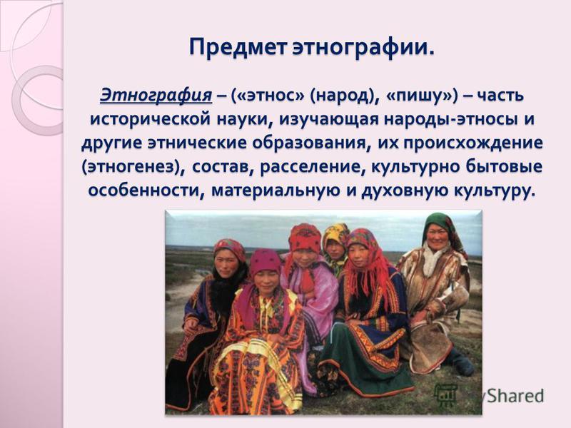 Предмет этнографии. Этнография – (« этнос » ( народ ), « пишу ») – часть исторической науки, изучающая народы - этносы и другие этнические образования, их происхождение ( этногенез ), состав, расселение, культурно бытовые особенности, материальную и