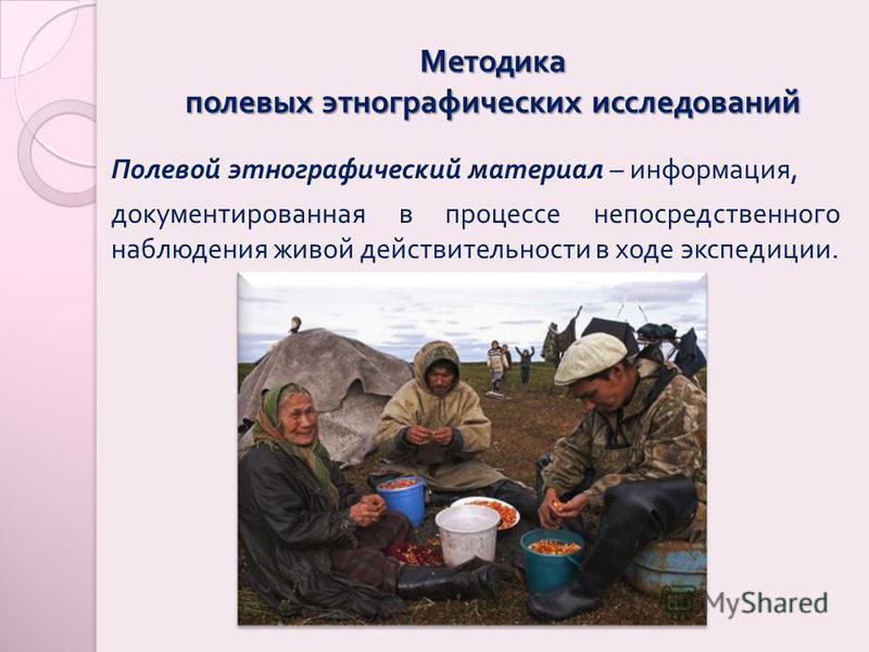 Методика полевых этнографических исследований Полевой этнографический материал – информация, документированная в процессе непосредственного наблюдения живой действительности в ходе экспедиции.