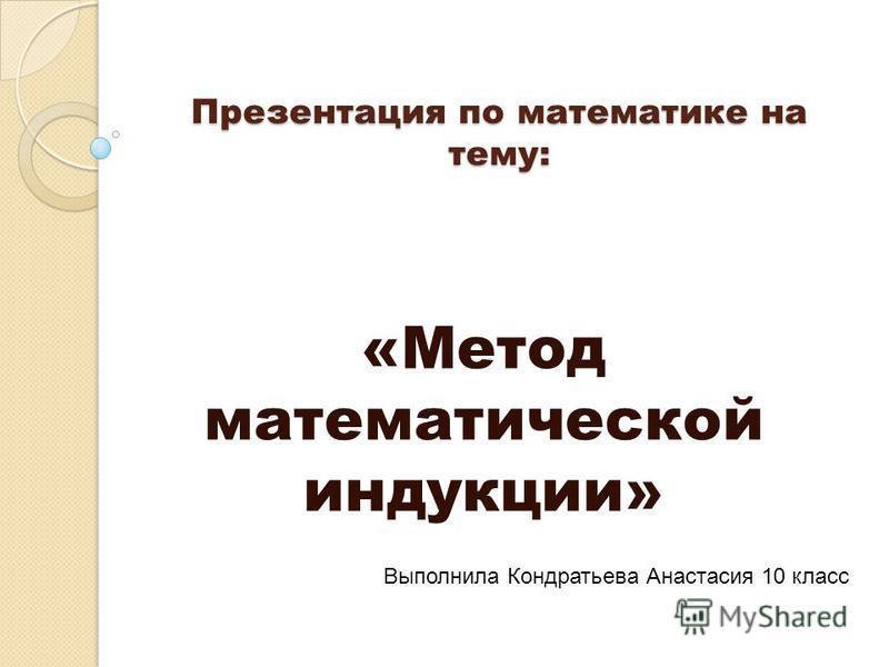 Презентация по математике на тему: «Метод математической индукции» Выполнила Кондратьева Анастасия 10 класс