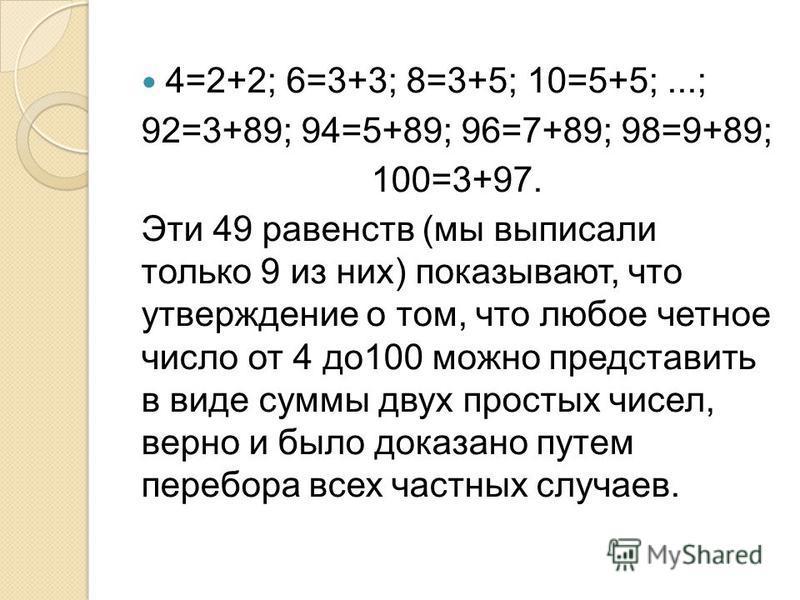 4=2+2; 6=3+3; 8=3+5; 10=5+5;...; 92=3+89; 94=5+89; 96=7+89; 98=9+89; 100=3+97. Эти 49 равенств (мы выписали только 9 из них) показывают, что утверждение о том, что любое четное число от 4 до 100 можно представить в виде суммы двух простых чисел, верн