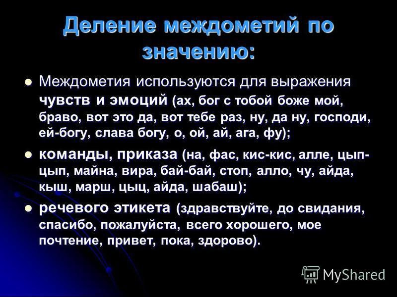 Деление междометий по значению: Междометия используются для выражения чувств и эмоций (ах, бог с тобой боже мой, браво, вот это да, вот тебе раз, ну, да ну, господи, ей-богу, слава богу, о, ой, ай, ага, фу); Междометия используются для выражения чувс