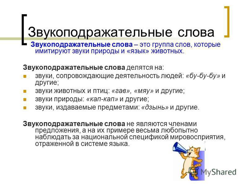 Звукоподражательные слова Звукоподражательные слова – это группа слов, которые имитируют звуки природы и «язык» животных. Звукоподражательные слова делятся на: звуки, сопровождающие деятельность людей: «бу-бу-бу» и другие; звуки животных и птиц: «гав