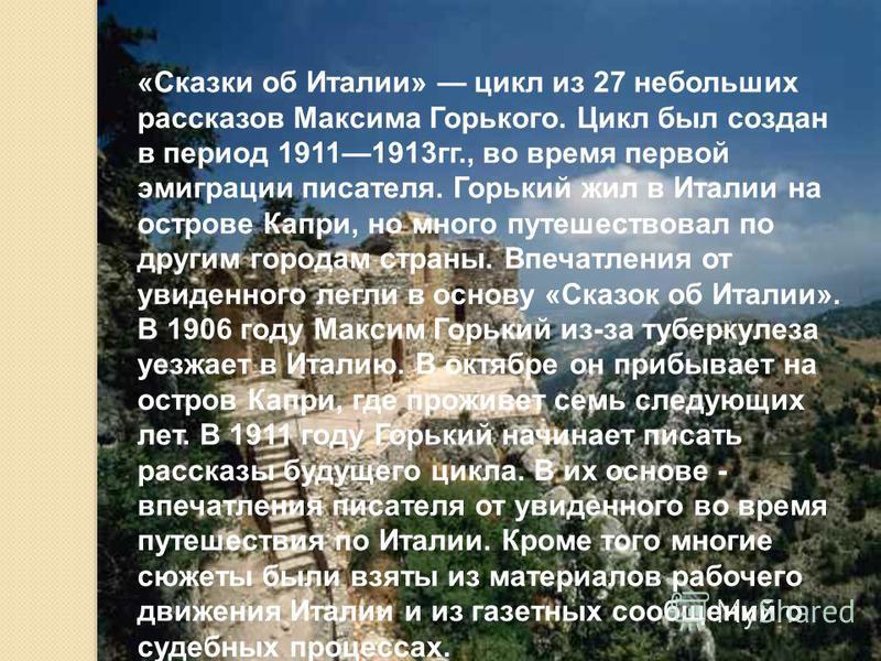 «Сказки об Италии» цикл из 27 небольших рассказов Максима Горького. Цикл был создан в период 19111913 гг., во время первой эмиграции писателя. Горький жил в Италии на острове Капри, но много путешествовал по другим городам страны. Впечатления от увид