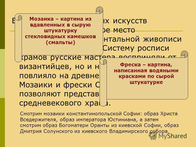 В ряду изобразительных искусств Киевской Руси первое место принадлежит монументальной живописи - мозаике и фреске. Систему росписи храмов русские мастера восприняли от византийцев, но и народное искусство повлияло на древнерусскую живопись. Мозаики и
