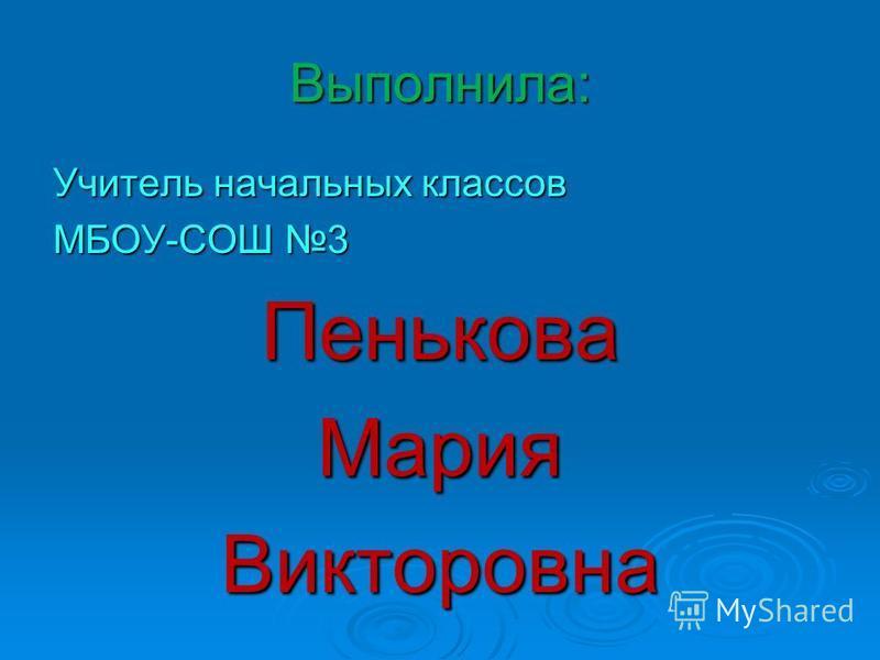 Выполнила: Учитель начальных классов МБОУ-СОШ 3 Пенькова МарияВикторовна