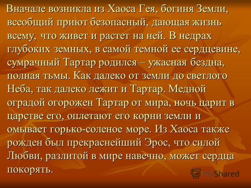 Греческие предания о создании мира Не было ничего: ни Неба, ни Земли и один лишь Хаос – тёмный и безграничный – заполнял собою всё. Он был источником и началом жизни. Всё произошло из него: и мир, и Земля, и бессмертные боги.