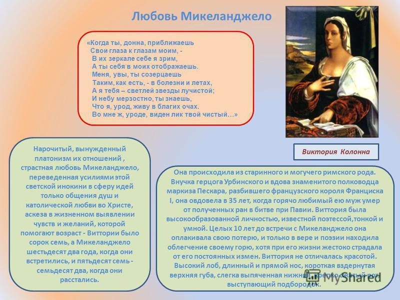 Любовь Микеланджело Виктория Колонна Она происходила из старинного и могучего римского рода. Внучка герцога Урбинского и вдова знаменитого полководца маркиза Пескара, разбившего французского короля Франциска I, она овдовела в 35 лет, когда горячо люб