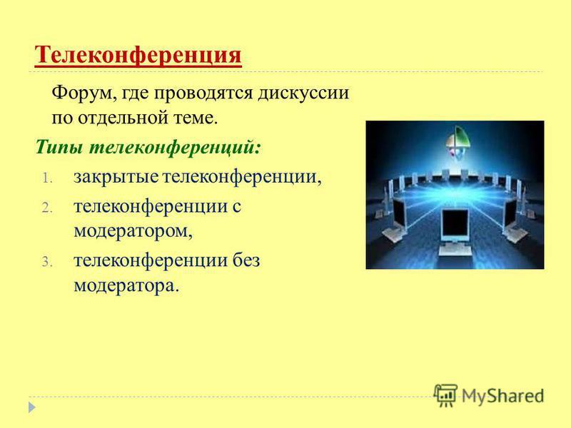 Телеконференция Форум, где проводятся дискуссии по отдельной теме. Типы телеконференций: 1. закрытые телеконференции, 2. телеконференции с модератором, 3. телеконференции без модератора.