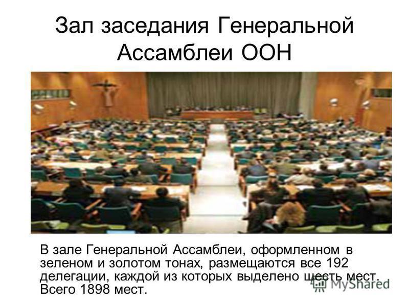 Зал заседания Генеральной Ассамблеи ООН В зале Генеральной Ассамблеи, оформленном в зеленом и золотом тонах, размещаются все 192 делегации, каждой из которых выделено шесть мест. Всего 1898 мест.