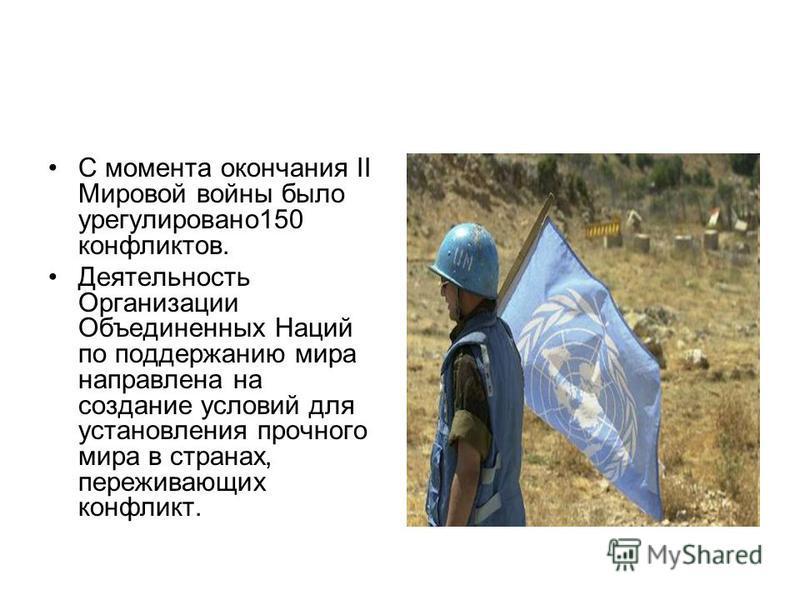 С момента окончания II Мировой войны было урегулировано 150 конфликтов. Деятельность Организации Объедененных Наций по поддержанию мира направлена на создание условий для установления прочного мира в странах, переживающих конфликт.
